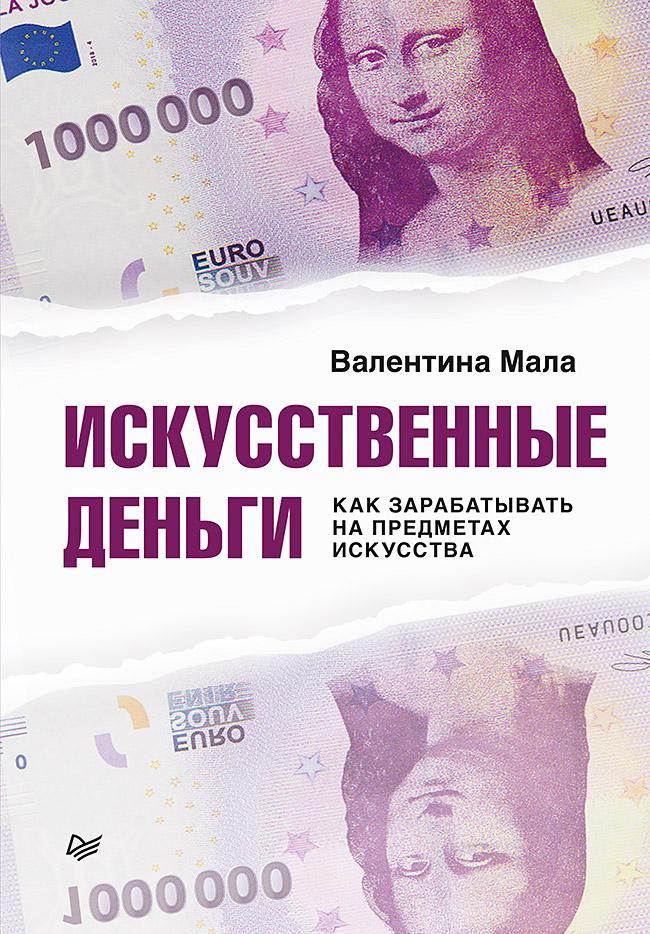 Искусственные деньги. Как зарабатывать на предметах искусства. ISBN 978-5-4461-1465-8