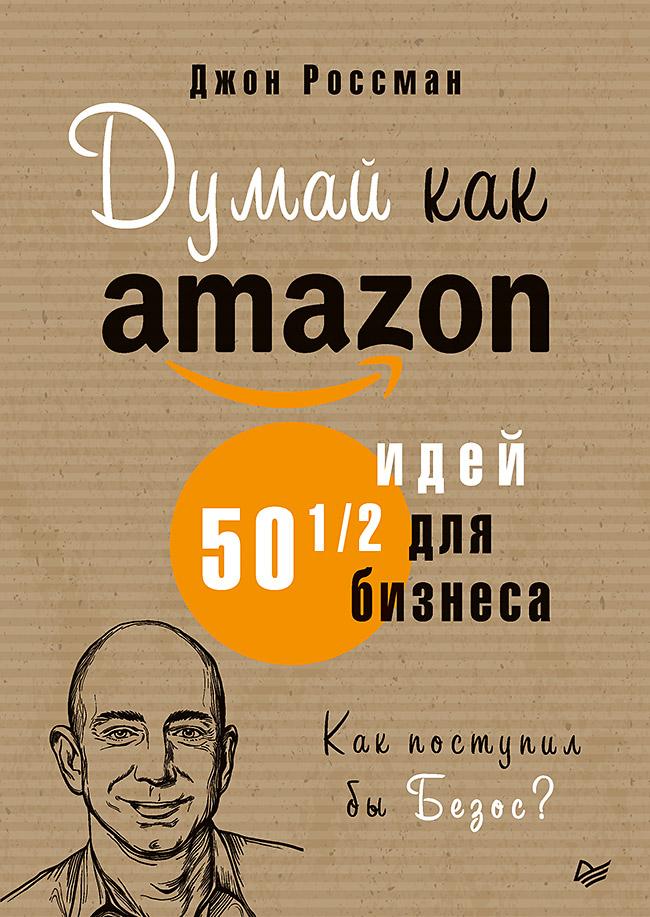 Думай как Amazon. 50 и 1/2 идей для бизнеса. — (Серия «Деловой бестселлер») ISBN 978-5-4461-1554-9