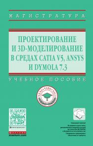 Проектирование и 3D моделирование в средах CATIA V5, ANSYS и Dymola7.3 ISBN 978-5-16-012754-5