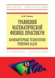 Уравнения математической физики. Практикум. Компьютерные технологии решения задач ISBN 978-5-369-01812-5