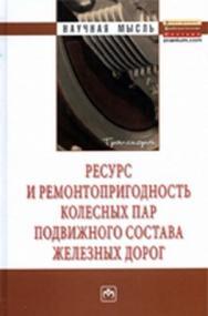 Ресурс и ремонтопригодность колесных пар подвижного состава железных дорог ISBN 978-5-16-005039-3