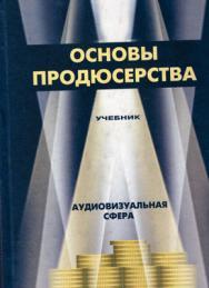 Основы продюсерства. Аудиовизуальная сфера: Учебник для вузов ISBN 5-238-00479-6