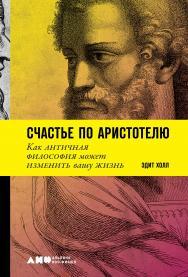 Счастье по Аристотелю. Как античная философия может изменить вашу жизнь / Пер. с англ. ISBN 978-5-00139-087-9