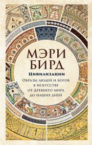 Цивилизации. Образы людей и богов в искусстве от Древнего мира до наших дней / Пер. с англ. ISBN 978-5-00139-154-8
