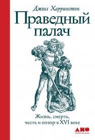 Праведный палач: жизнь, смерть, честь и позор в XVI веке / Пер. с англ. ISBN 978-5-00139-190-6