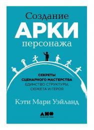Создание арки персонажа. Секреты сценарного мастерства: единство структуры, сюжета и героя / Пер. с англ. ISBN 978-5-00139-278-1