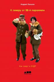 К северу от 38-й параллели: Как живут в КНДР ; Пер. с англ. ISBN 978-5-00139-282-8