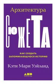 Архитектура сюжета. Как создать запоминающуюся историю / Пер. с англ. ISBN 978-5-00139-326-9
