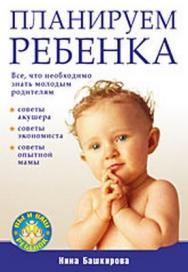 Планируем  ребенка. Все, что необходимо знать молодым родителям ISBN 978-5-388-00555-7