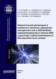 Энергетическая релаксация в примесных металлах, двумерном электронном газе в AlGaAs/GaAs, сверхпроводниковых пленках NbN, и детекторы субмиллиметрового и ИК-излучения на их основе: монография ISBN 978-5-4263-0118-4
