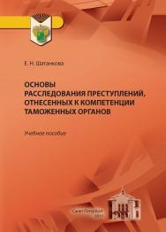 Основы расследования преступлений, отнесенных к компетенции таможенных органов : учебное пособие ISBN 978-5-4383-0077-9