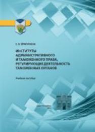 Институты административного и таможенного права, регулирующие деятельность таможенных органов: учебное пособие ISBN 978-5-4383-0103-5