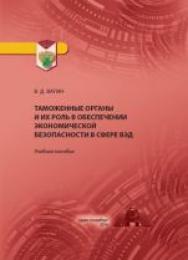 Таможенные органы и их роль в обеспечении экономической безопасности в сфере ВЭД: учебное пособие ISBN 978-5-4383-0139-4