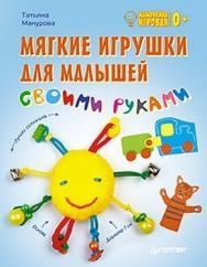 Мягкие игрушки для малышей своими руками. Мамочкина игровая ISBN 978-5-4461-0004-0