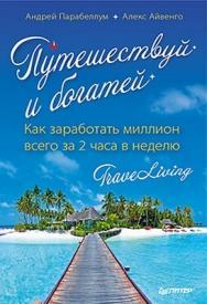 Путешествуй и богатей. Как заработать миллион всего за 2 часа в неделю. TraveLiving ISBN 978-5-4461-0006-4