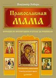 Православная мама. Пособие по воспитанию и уходу за ребенком ISBN 978-5-459-00327-7