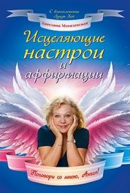 Исцеляющие настрои и аффирмации. Поговори со мною, Ангел! ISBN 978-5-459-00349-9