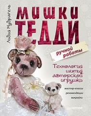 Мишки Тедди ручной работы: технология шитья авторской игрушки. Мастер-классы, рекомендации, выкройки ISBN 978-5-459-00646-9