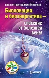 Биолокация и биоэнергетика — спасение от болезней века! ISBN 978-5-459-00883-8