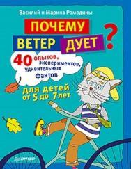 Почему ветер дует? 40 опытов, экспериментов, удивительных фактов для детей от 5 до 7 лет ISBN 978-5-459-00983-5