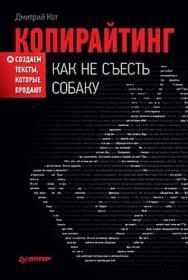 Копирайтинг: как не съесть собаку. Создаем тексты, которые продают ISBN 978-5-459-01097-8