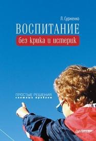 Воспитание без крика и истерик. Простые решения сложных проблем ISBN 978-5-49807-040-7