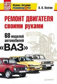 Ремонт двигателя своими руками. 68 моделей автомобилей «ВАЗ» ISBN 978-5-49807-662-1