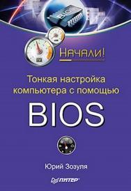 Тонкая настройка компьютера с помощью BIOS. Начали! ISBN 978-5-49807-693-5