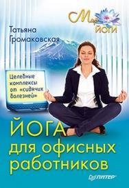 Йога для офисных работников. Целебные комплексы от «сидячих болезней» ISBN 978-5-49807-714-7