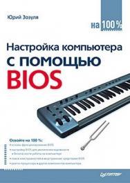 Настройка компьютера с помощью BIOS на 100% ISBN 978-5-49807-818-2