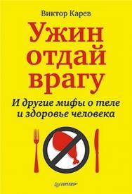 Ужин отдай врагу. И другие мифы о теле и здоровье человека ISBN 978-5-49807-856-4