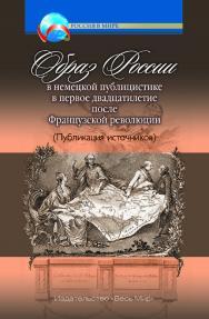 Образ России в немецкой публицистике в первое двадцатилетие после Французской революции ISBN 978-5-7777-0729-1