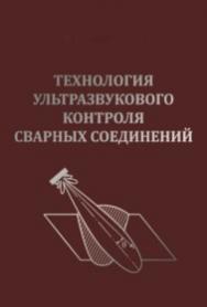 Технология ультразвукового контроля сварных соединений — Изд. 3-е, перераб. и доп. ISBN 978-5-91161-007-4