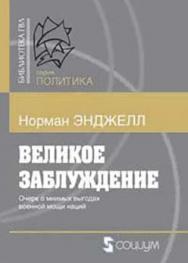 Великое заблуждение: Этюд об отношении военной мощи наций к их экономическому и социальному прогрессу ISBN 978-5-91603-026-6