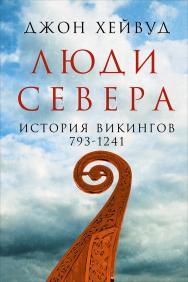 Люди Севера: История викингов, 793-1241 / Пер. с англ. ISBN 978-5-91671-630-6