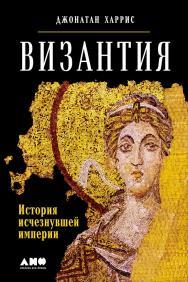 Византия: История исчезнувшей империи / Пер. с англ. ISBN 978-5-91671-755-6