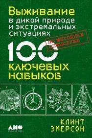 Выживание в дикой природе и экстремальных ситуациях. 100 ключевых навыков по методике спецслужб / Пер. с англ. ISBN 978-5-91671-791-4