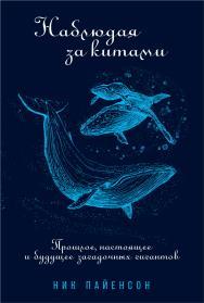 Наблюдая за китами: Прошлое, настоящее и будущее загадочных гигантов / Пер. с англ. ISBN 978-5-91671-995-6