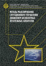 Методы моделирования ситуационного управления движением беспилотных летательных аппаратов ISBN 978-5-94275-668-0