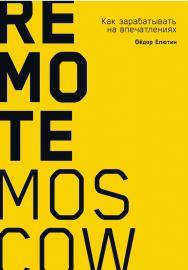 Remote Moscow: Как зарабатывать на впечатлениях ISBN 978-5-9614-1549-0