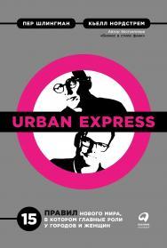 Urban Express: 15 правил нового мира, в котором главные роли у городов и женщин / Пер. с англ. ISBN 978-5-9614-2400-3