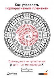 Как управлять корпоративным племенем: Прикладная антропология для топ-менеджера / Пер. с нидерл. ISBN 978-5-9614-2640-3