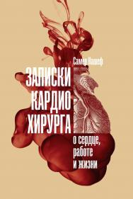 Записки кардиохирурга: О сердце, работе и жизни / Пер. с англ. ISBN 978-5-9614-2731-8
