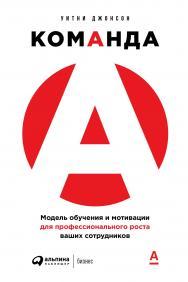 Команда А: Модель обучения и мотивации для профессионального роста ваших сотрудников / Пер. с англ. ISBN 978-5-9614-2910-7