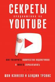 Секреты продвижения на YouTube: Как увеличить количество подписчиков и много зарабатывать / Пер. с англ. ISBN 978-5-9614-2922-0