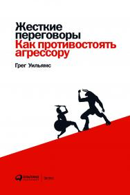 Жесткие переговоры: Как противостоять агрессору / Пер. с англ. ISBN 978-5-9614-3021-9