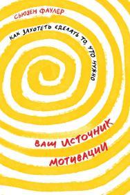 Ваш источник мотивации: Как захотеть сделать то, что нужно /Пер. с англ. ISBN 978-5-9614-3333-3