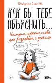 Как бы тебе объяснить... : Находим нужные слова для разговора с детьми ISBN 978-5-9614-3428-6