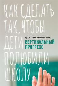 Вертикальный прогресс: как сделать так, чтобы дети полюбили школу ISBN 978-5-9614-3448-4