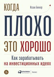 Когда плохо — это хорошо: Как зарабатывать на инвестиционных идеях ISBN 978-5-9614-3586-3